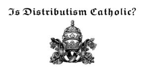 Is Distributism Catholic